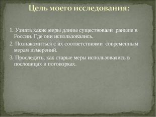 1. Узнать какие меры длины существовали раньше в России. Где они использовали