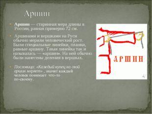Аршин — старинная мера длины в России, равная примерно 72 см. Аршинами и вер