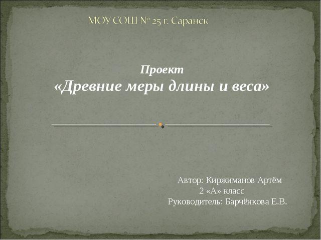 Проект «Древние меры длины и веса» Автор: Киржиманов Артём 2 «А» класс Руков...