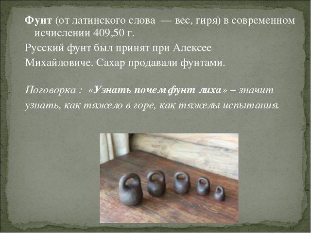 Фунт (от латинского слова — вес, гиря) в современном исчислении 409,50 г. Рус...