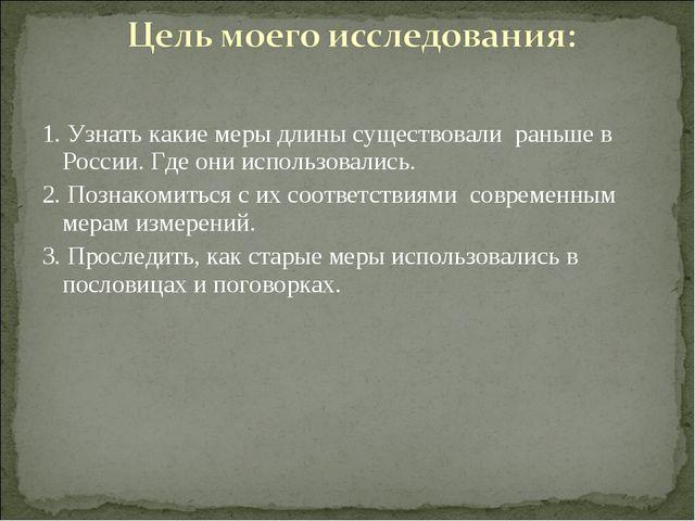1. Узнать какие меры длины существовали раньше в России. Где они использовали...