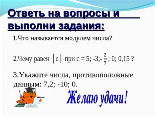 Ответь на вопросы и выполни задания: 1.Что называется модулем числа? 3.Укажит