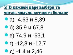 5) В каждой паре выбери то число, модуль которого больше а) -4,63 и 8,39 б) 3