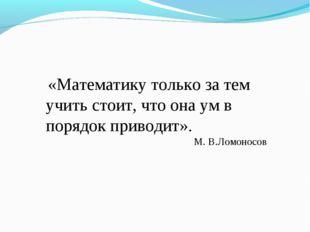 «Математику только за тем учить стоит, что она ум в порядок приводит». М. В.