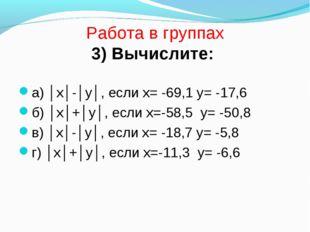 Работа в группах 3) Вычислите: а) │х│-│у│, если х= -69,1 у= -17,6 б) │х│+│у│