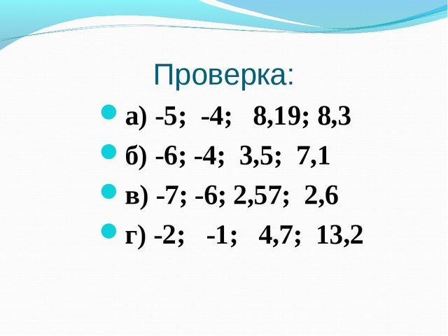 Проверка: а) -5; -4; 8,19; 8,3 б) -6; -4; 3,5; 7,1 в) -7; -6; 2,57; 2,6 г) -2...