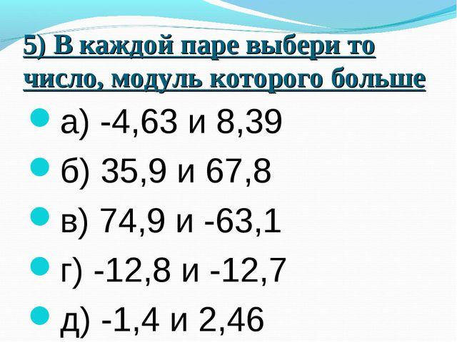5) В каждой паре выбери то число, модуль которого больше а) -4,63 и 8,39 б) 3...