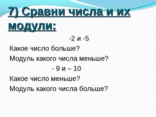 7) Сравни числа и их модули: -2 и -5 Какое число больше? Модуль какого числа...