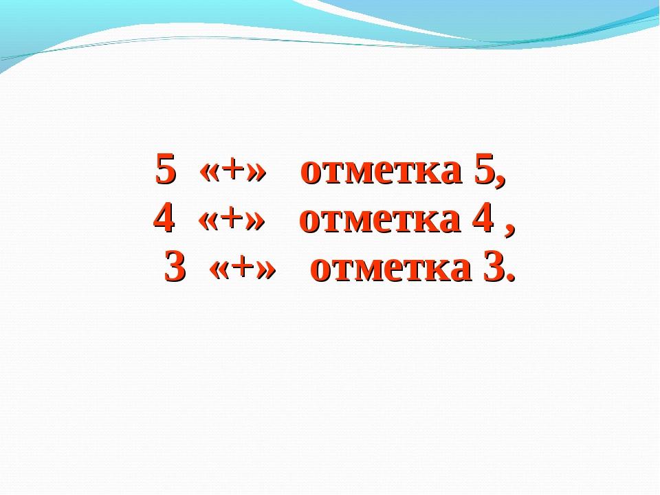 5 «+» отметка 5, 4 «+» отметка 4 , 3 «+» отметка 3.