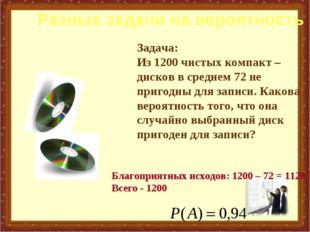 Задача: Из 1200 чистых компакт – дисков в среднем 72 не пригодны для записи.