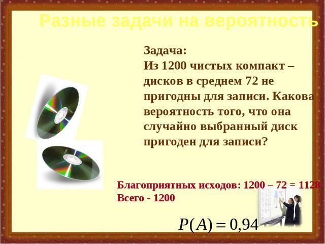 Задача: Из 1200 чистых компакт – дисков в среднем 72 не пригодны для записи....