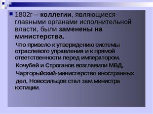 1802г – коллегии, являющиеся главными органами исполнительной власти, были за