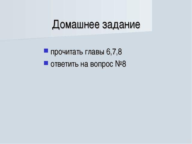 Домашнее задание прочитать главы 6,7,8 ответить на вопрос №8