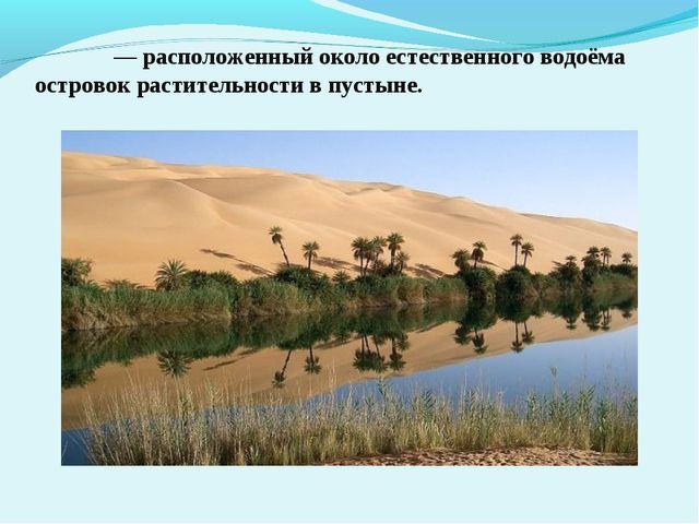 Оа́зис — расположенный около естественного водоёма островок растительности в...