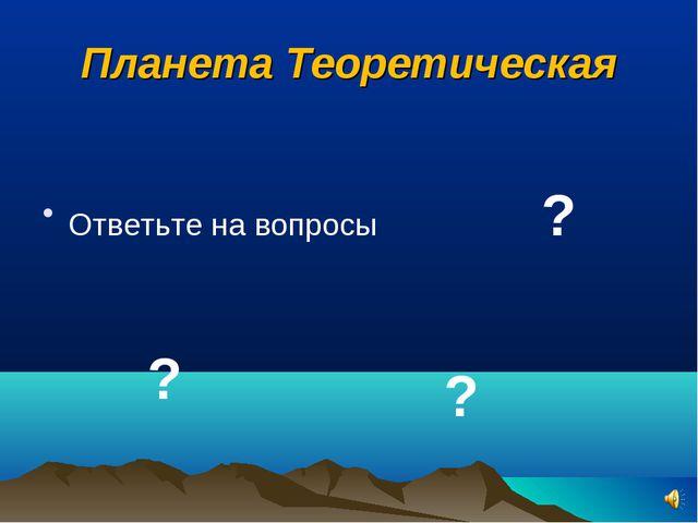 Планета Теоретическая Ответьте на вопросы ? ? ?