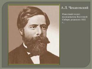 А.Л. Чекановский Известный геолог, исследователь Восточной Сибири; родился в