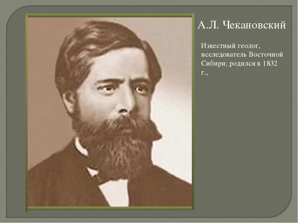 А.Л. Чекановский Известный геолог, исследователь Восточной Сибири; родился в...