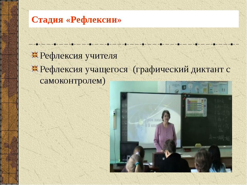 Стадия «Рефлексии» Рефлексия учителя Рефлексия учащегося (графический диктант...