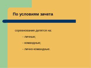 По условиям зачета соревнования делятся на: - личные; - командные; - лично-ко