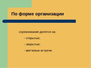 По форме организации соревнования делятся на: - открытые; - закрытые; - матче