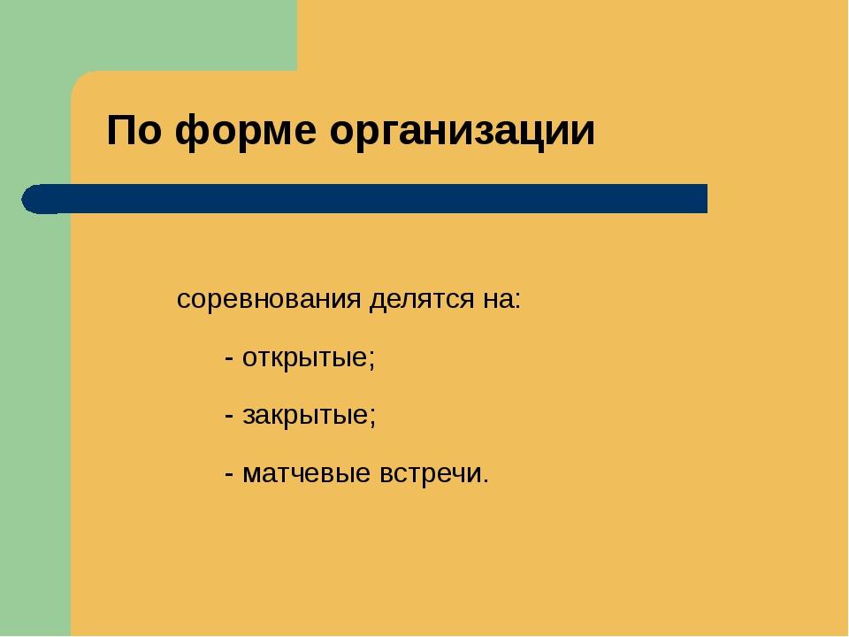 По форме организации соревнования делятся на: - открытые; - закрытые; - матче...