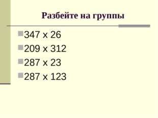 Разбейте на группы 347 х 26 209 х 312 287 х 23 287 х 123