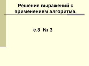 с.8 № 3 Решение выражений с применением алгоритма.
