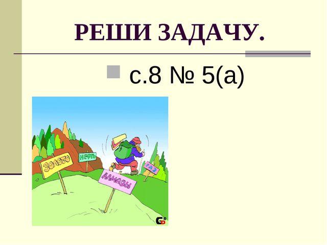 РЕШИ ЗАДАЧУ. с.8 № 5(а)