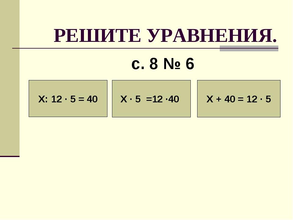 РЕШИТЕ УРАВНЕНИЯ. с. 8 № 6 Х: 12 · 5 = 40 Х · 5 =12 ·40 Х + 40 = 12 · 5