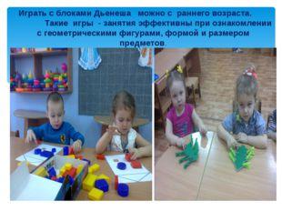 Играть с блоками Дьенеша можно с раннего возраста. Такие игры - занятия эффе