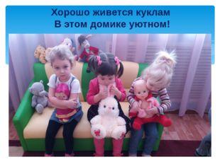 Хорошо живется куклам В этом домике уютном!
