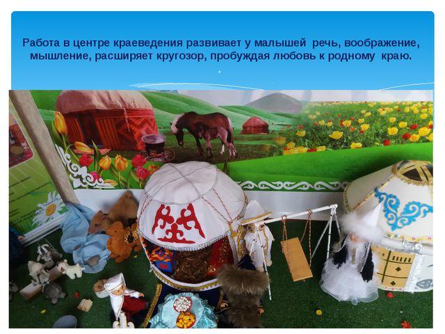 Работа в центре краеведения развивает у малышей речь, воображение, мышление,...
