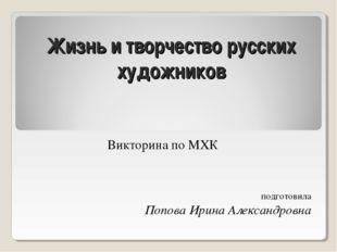 Жизнь и творчество русских художников Викторина по МХК подготовила Попова Ири