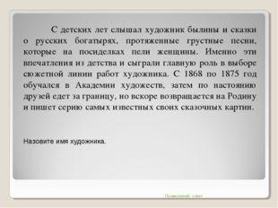 С детских лет слышал художник былины и сказки о русских богатырях, протяже