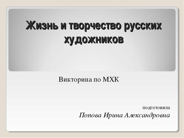 Жизнь и творчество русских художников Викторина по МХК подготовила Попова Ири...