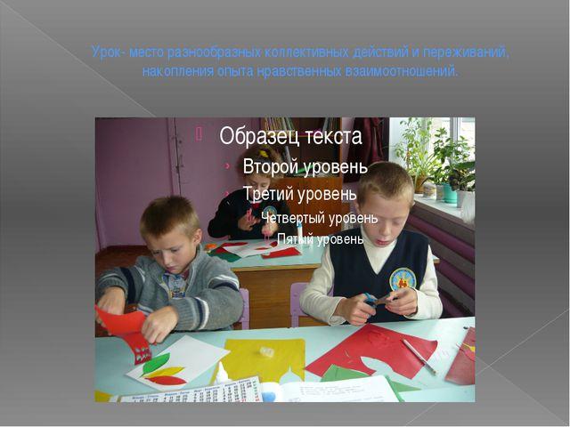 Урок- место разнообразных коллективных действий и переживаний, накопления опы...