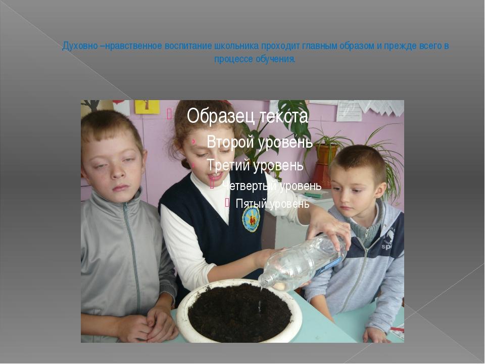 Духовно –нравственное воспитание школьника проходит главным образом и прежде...