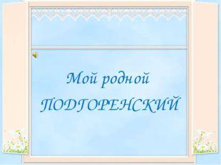 Мой родной ПОДГОРЕНСКИЙ