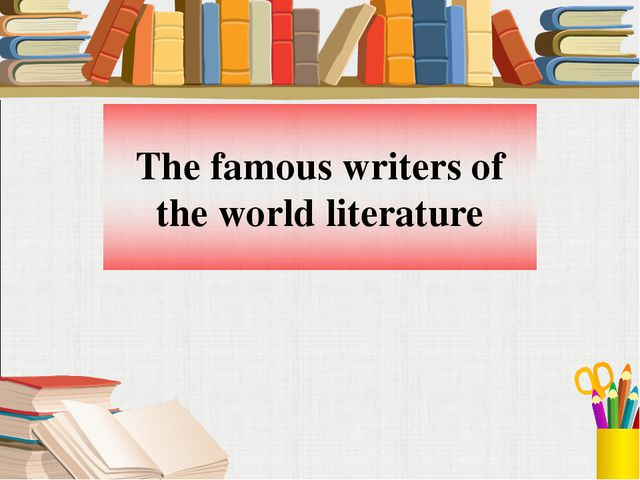 The famous writers of the world literature