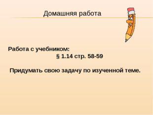 Работа с учебником: § 1.14 стр. 58-59 Придумать свою задачу по изученной теме
