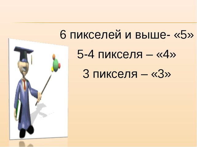 6 пикселей и выше- «5» 5-4 пикселя – «4» 3 пикселя – «3»