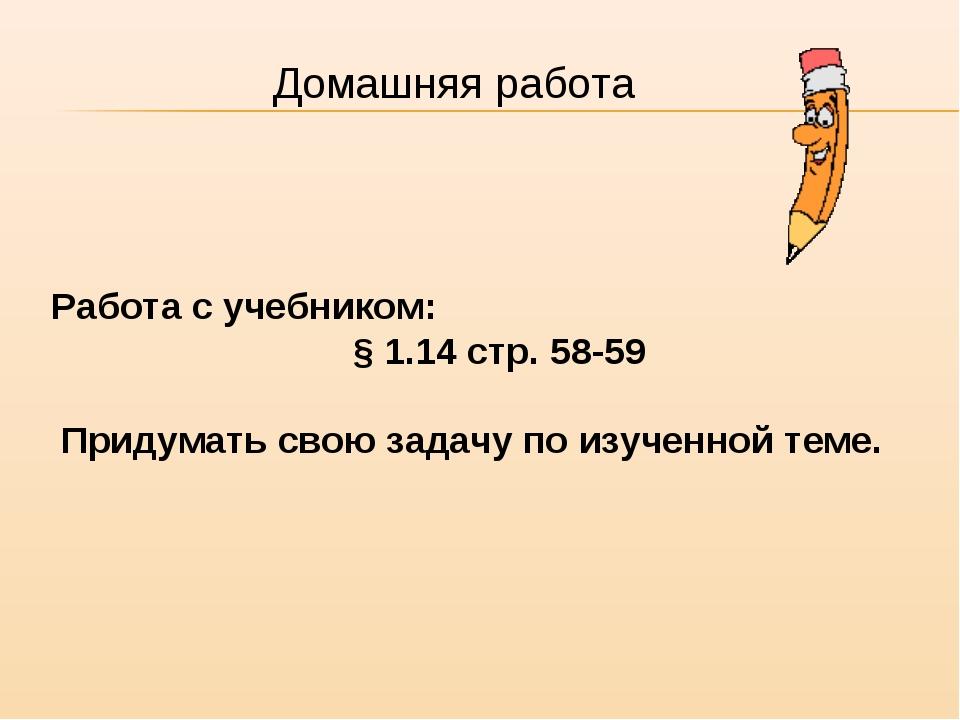 Работа с учебником: § 1.14 стр. 58-59 Придумать свою задачу по изученной теме...