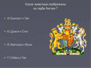 Какие животные изображены на гербе Англии ? А) Единорог и Лев Б) Дракон и Сло