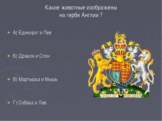 Какие животные изображены на гербе Англии ? А) Единорог и Лев Б) Дракон и Сло...
