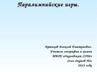 Паралимпийские игры. Лужиков Алексей Дмитриевич. Учитель географии и химии МБ