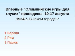 """Впервые """"Олимпийские игры для глухих"""" проведены 10-17 августа 1924 г. В каком"""