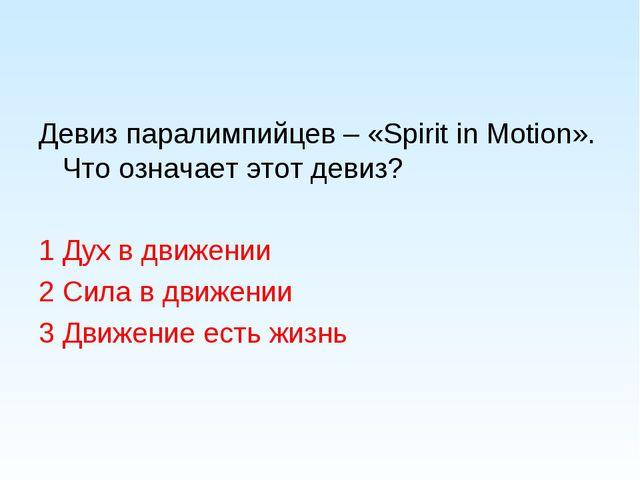 Девиз паралимпийцев – «Spirit in Motion». Что означает этот девиз? 1 Дух в дв...