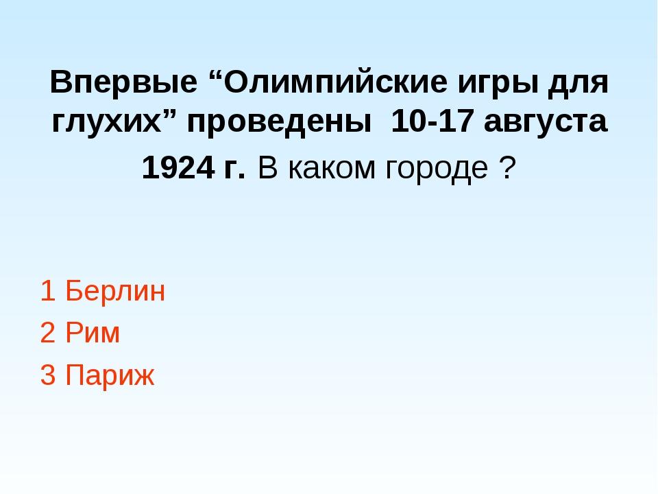 """Впервые """"Олимпийские игры для глухих"""" проведены 10-17 августа 1924 г. В каком..."""