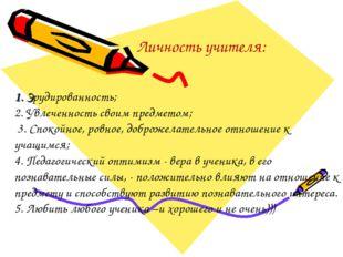 Личность учителя: 1. Эрудированность; 2. Увлеченность своим предметом; 3. Сп