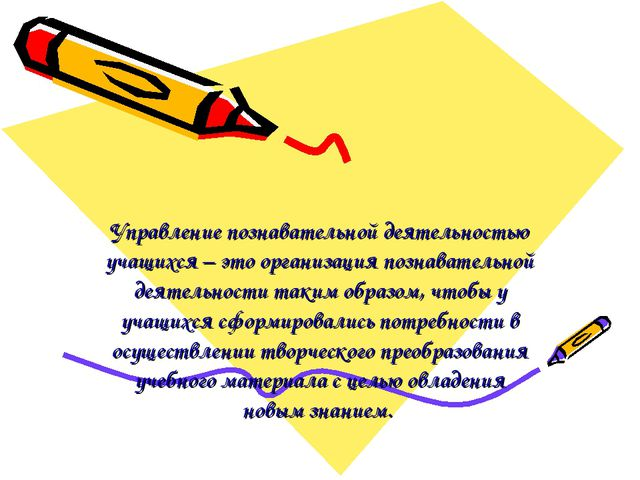 Управление познавательной деятельностью учащихся – это организация познавател...